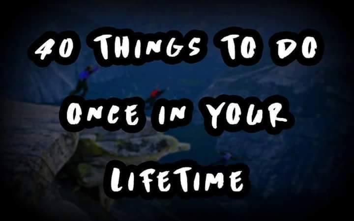 40 Things to do once in your lifetime!