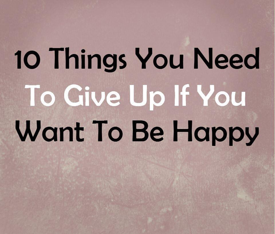 10 Things You Need To Give Up If You Want To Be Happy